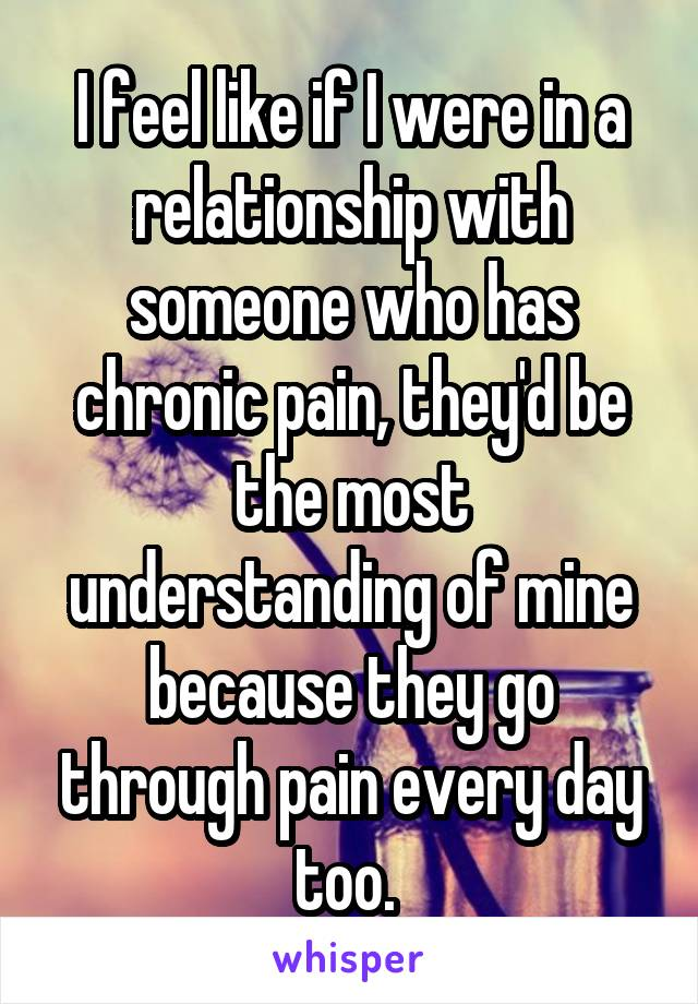I feel like if I were in a relationship with someone who has chronic pain, they'd be the most understanding of mine because they go through pain every day too.