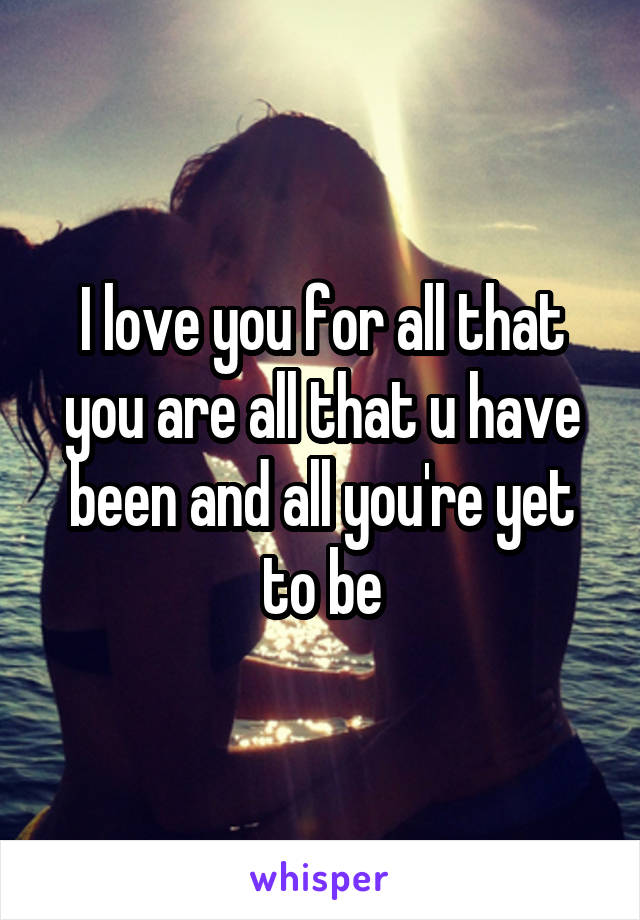 I love you for all that you are all that u have been and all you're yet to be