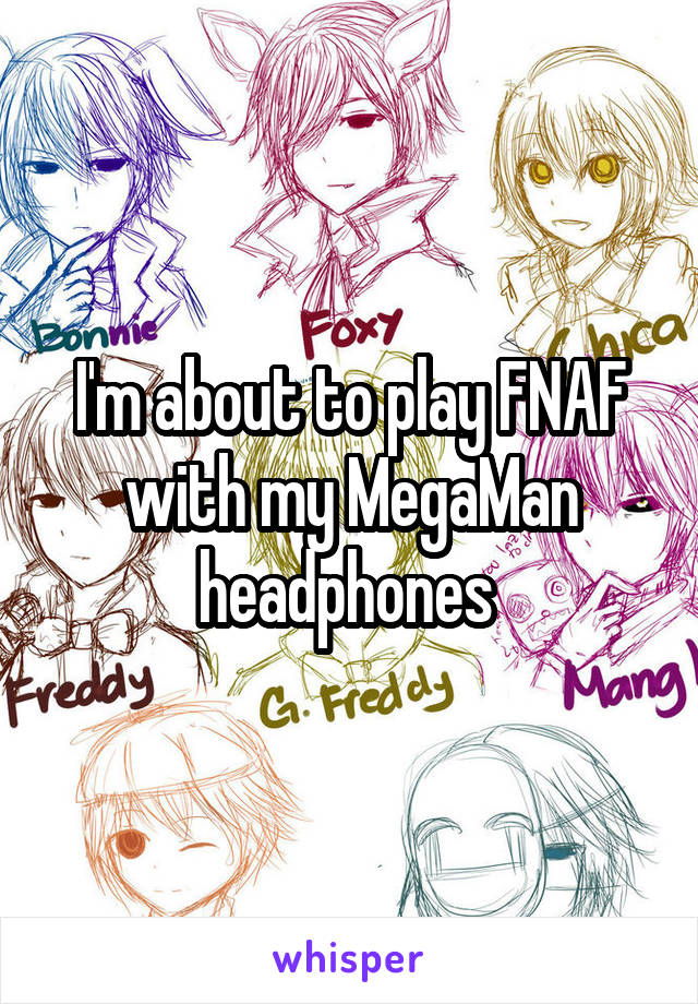 I'm about to play FNAF with my MegaMan headphones