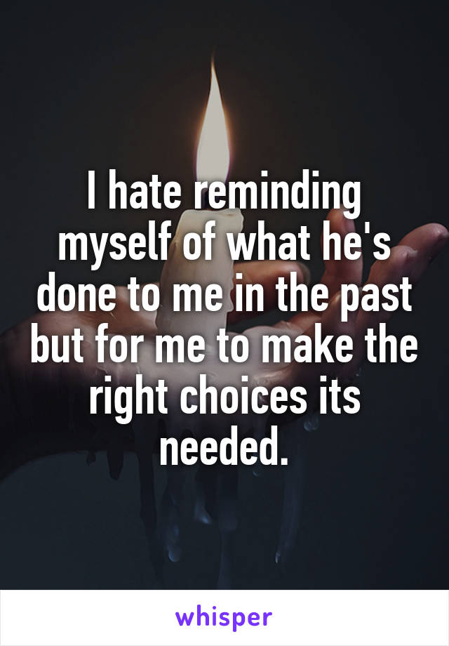 I hate reminding myself of what he's done to me in the past but for me to make the right choices its needed.