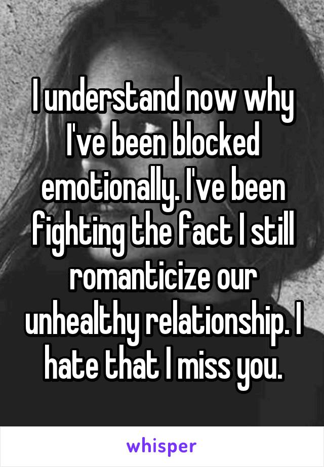I understand now why I've been blocked emotionally. I've been fighting the fact I still romanticize our unhealthy relationship. I hate that I miss you.