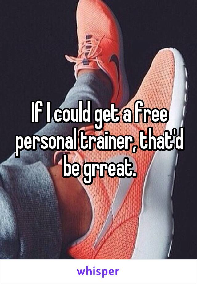 If I could get a free personal trainer, that'd be grreat.