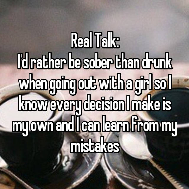 Real Talk: I'd rather be sober than drunk when going out with a girl so I know every decision I make is my own and I can learn from my mistakes