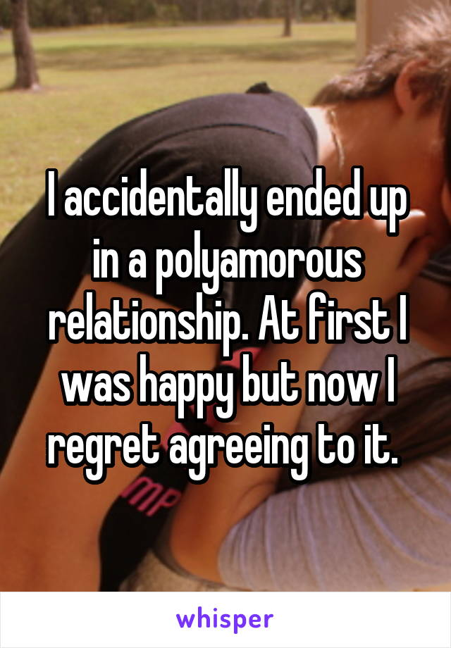 I accidentally ended up in a polyamorous relationship. At first I was happy but now I regret agreeing to it.