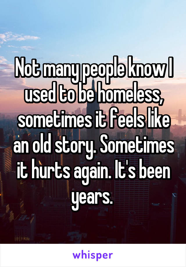 Not many people know I used to be homeless, sometimes it feels like an old story. Sometimes it hurts again. It's been years.