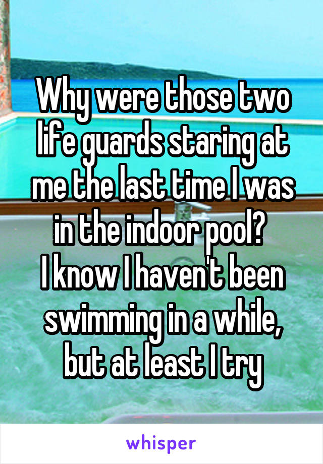 Why were those two life guards staring at me the last time I was in the indoor pool?  I know I haven't been swimming in a while, but at least I try