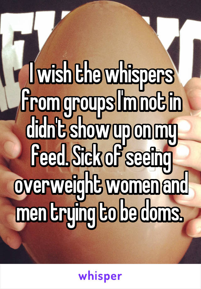 I wish the whispers from groups I'm not in didn't show up on my feed. Sick of seeing overweight women and men trying to be doms.