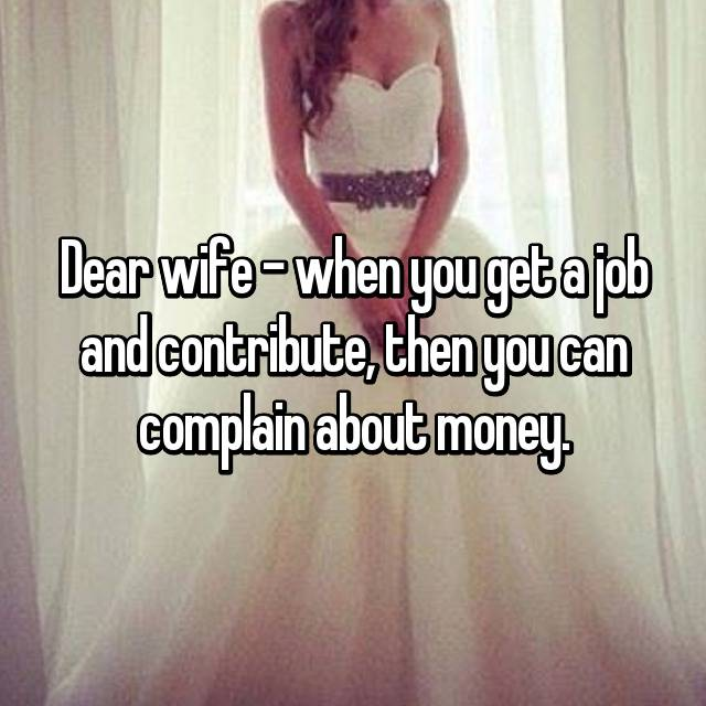 Dear wife - when you get a job and contribute, then you can complain about money.
