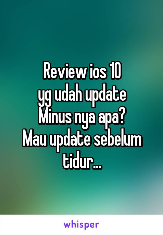 Review ios 10 yg udah update Minus nya apa? Mau update sebelum tidur...