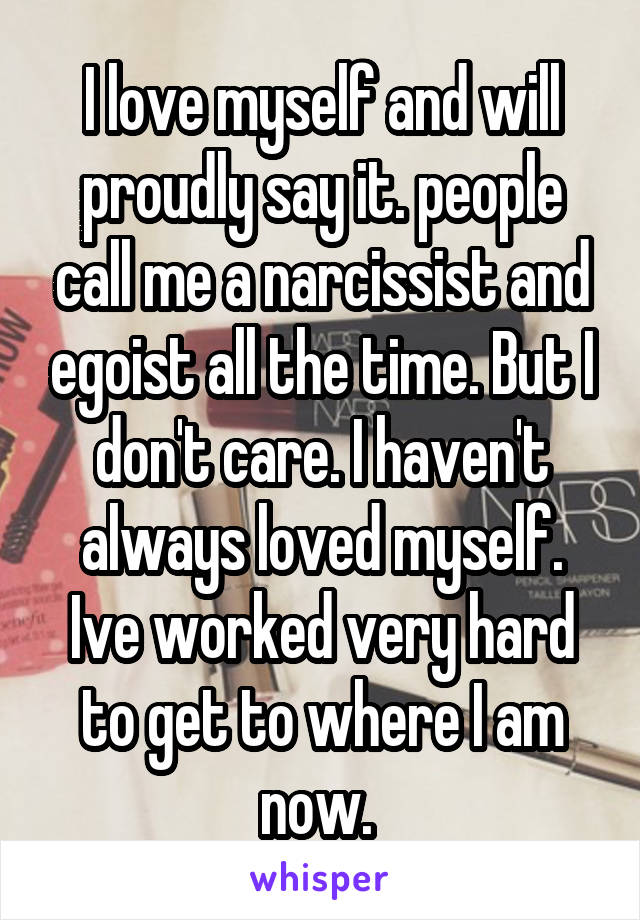 I love myself and will proudly say it. people call me a narcissist and egoist all the time. But I don't care. I haven't always loved myself. Ive worked very hard to get to where I am now.