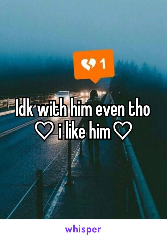 Idk with him even tho ♡ i like him♡