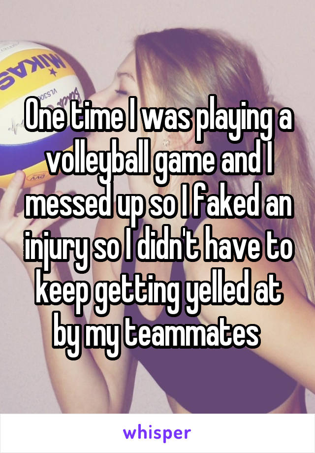 One time I was playing a volleyball game and I messed up so I faked an injury so I didn't have to keep getting yelled at by my teammates