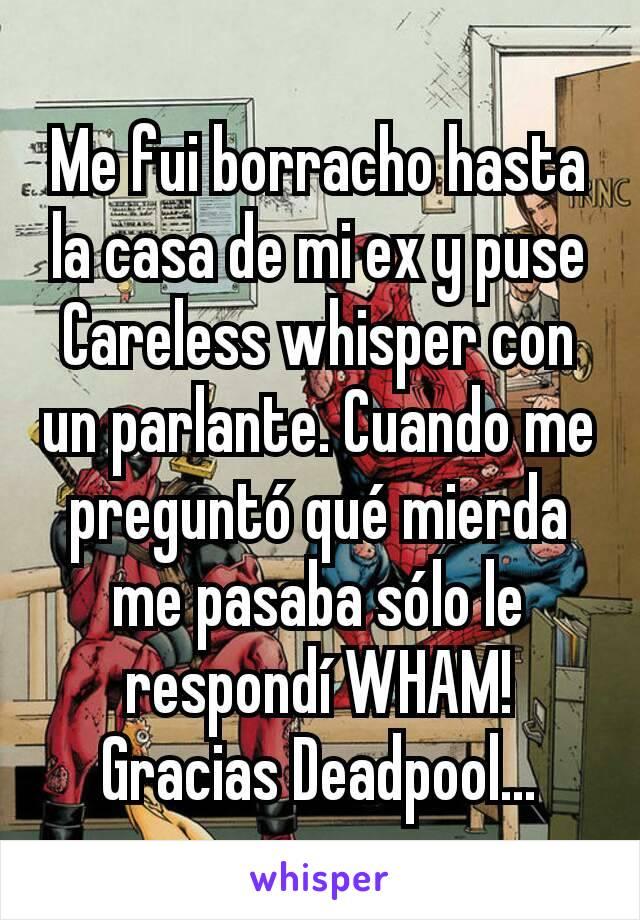 Me fui borracho hasta la casa de mi ex y puse Careless whisper con un parlante. Cuando me preguntó qué mierda me pasaba sólo le respondí WHAM! Gracias Deadpool...