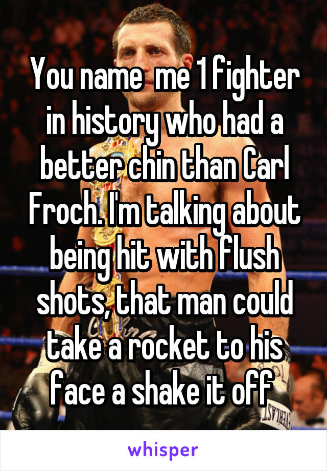 You name  me 1 fighter in history who had a better chin than Carl Froch. I'm talking about being hit with flush shots, that man could take a rocket to his face a shake it off