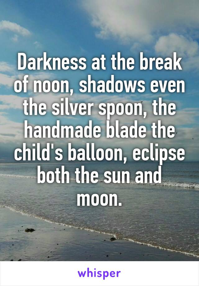 Darkness at the break of noon, shadows even the silver spoon, the handmade blade the child's balloon, eclipse both the sun and moon.