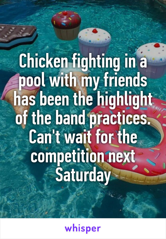 Chicken fighting in a pool with my friends has been the highlight of the band practices. Can't wait for the competition next Saturday