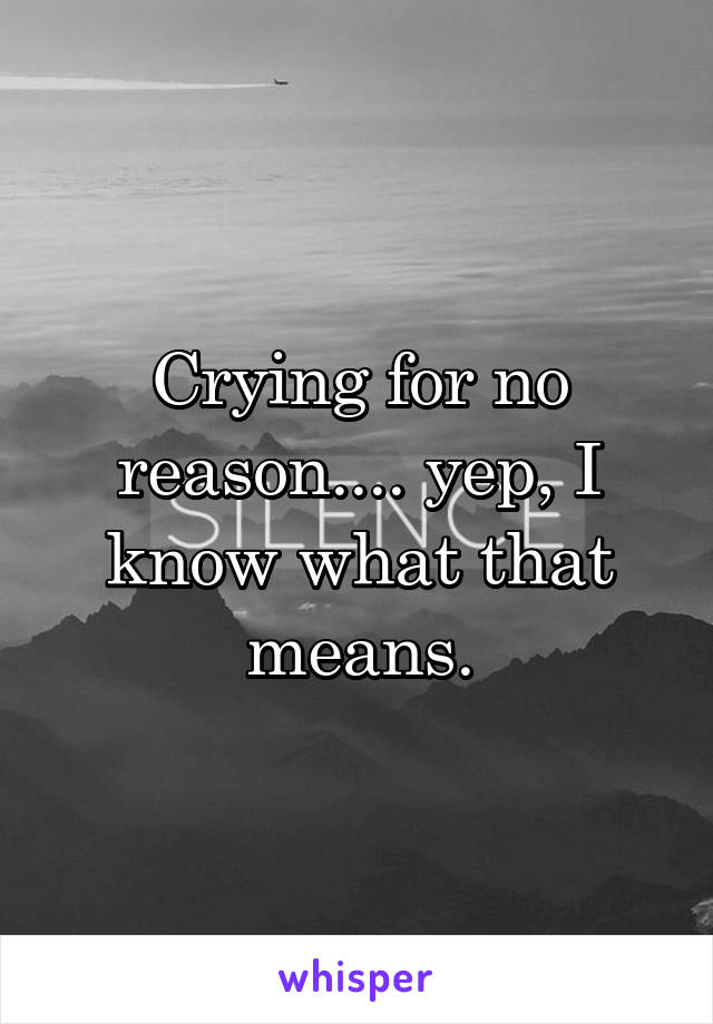 Crying for no reason.... yep, I know what that means.