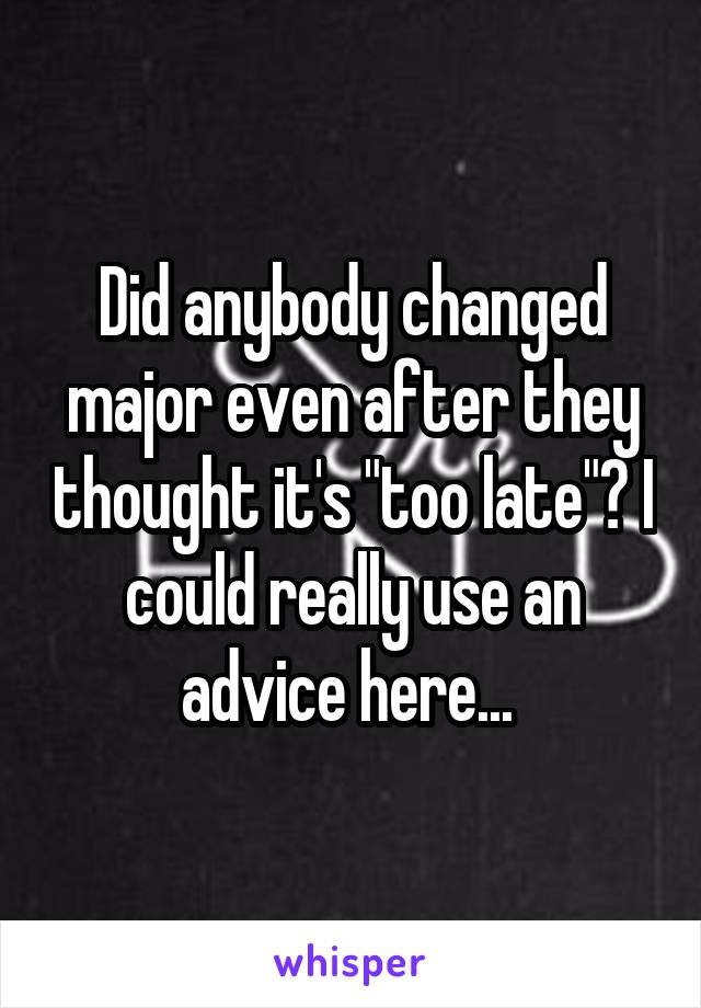 """Did anybody changed major even after they thought it's """"too late""""? I could really use an advice here..."""