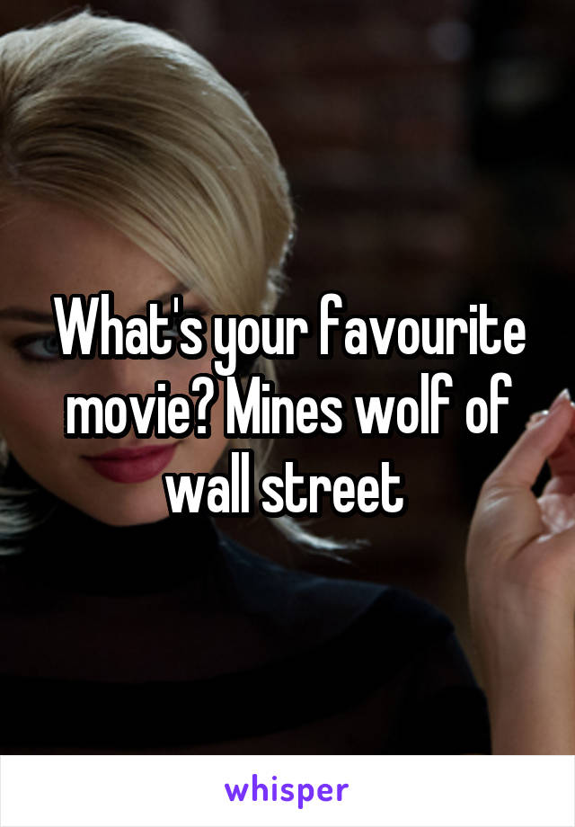 What's your favourite movie? Mines wolf of wall street