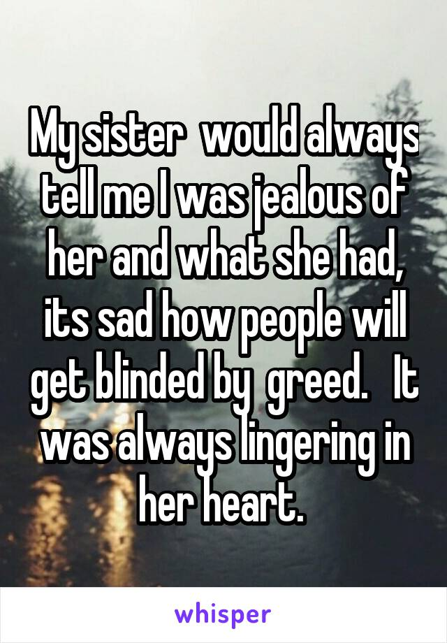 My sister  would always tell me I was jealous of her and what she had, its sad how people will get blinded by  greed.   It was always lingering in her heart.