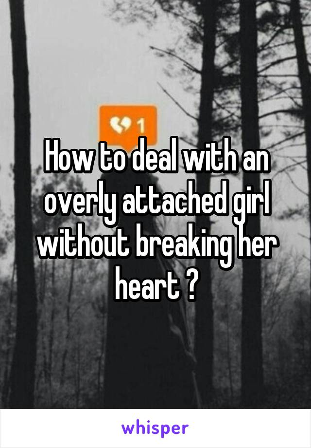 How to deal with an overly attached girl without breaking her heart ?