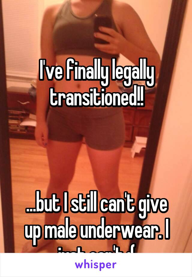 I've finally legally transitioned!!    ...but I still can't give up male underwear. I just can't :(