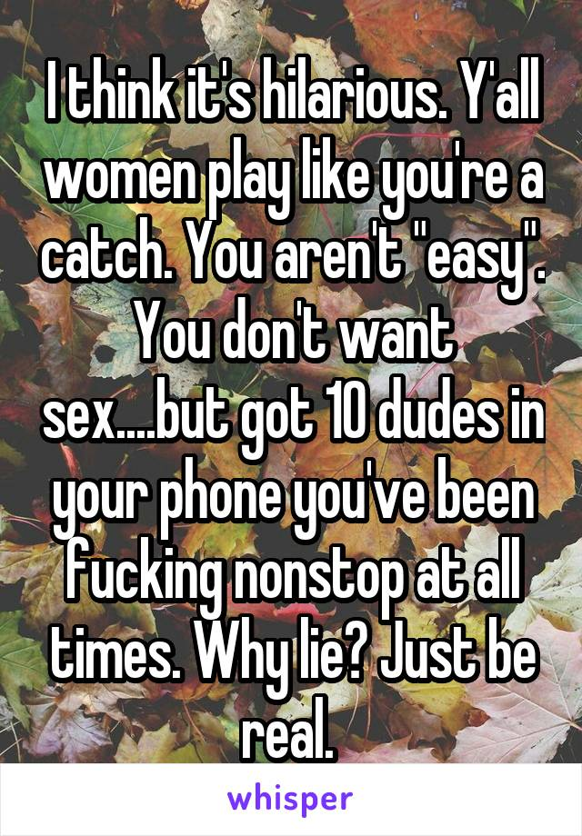 "I think it's hilarious. Y'all women play like you're a catch. You aren't ""easy"". You don't want sex....but got 10 dudes in your phone you've been fucking nonstop at all times. Why lie? Just be real."