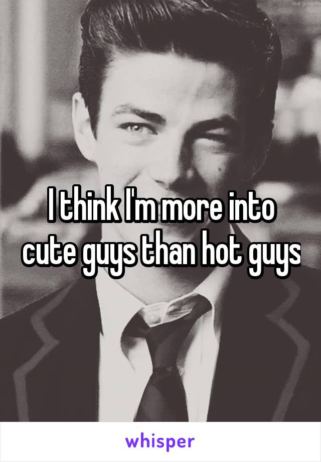 I think I'm more into cute guys than hot guys