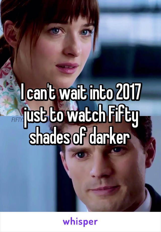 I can't wait into 2017 just to watch Fifty shades of darker