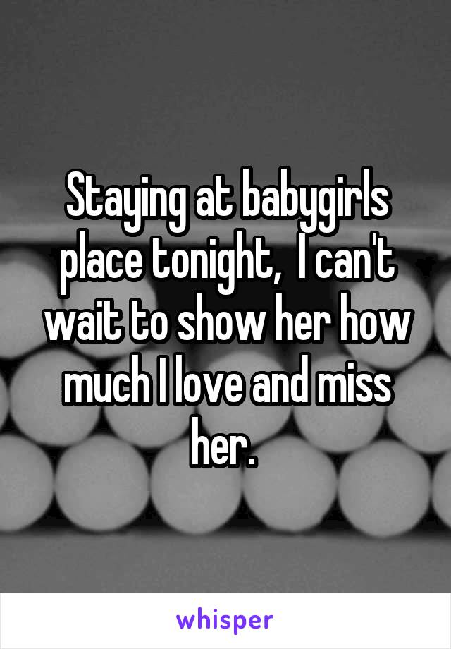 Staying at babygirls place tonight,  I can't wait to show her how much I love and miss her.