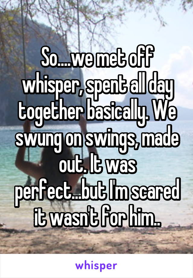 So....we met off whisper, spent all day together basically. We swung on swings, made out. It was perfect...but I'm scared it wasn't for him..
