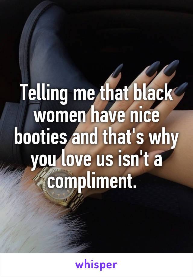 Telling me that black women have nice booties and that's why you love us isn't a compliment.