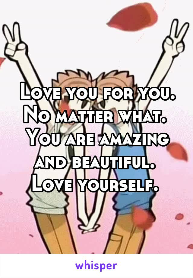 Love you for you. No matter what.  You are amazing and beautiful.  Love yourself.