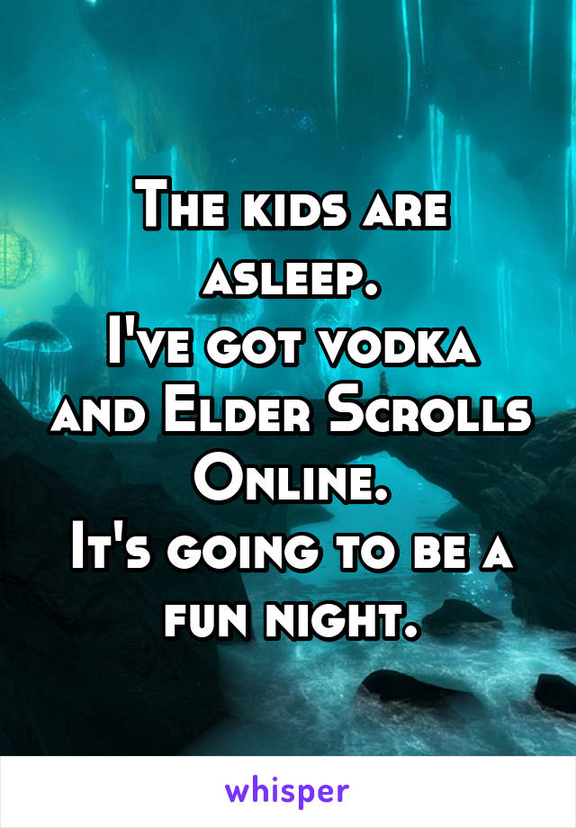 The kids are asleep. I've got vodka and Elder Scrolls Online. It's going to be a fun night.