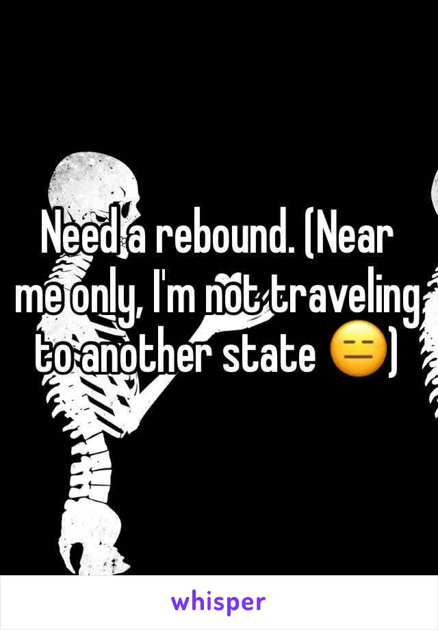 Need a rebound. (Near me only, I'm not traveling to another state 😑)