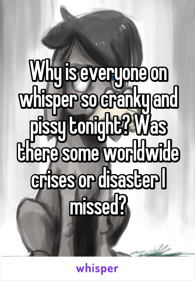 Why is everyone on whisper so cranky and pissy tonight? Was there some worldwide crises or disaster I missed?