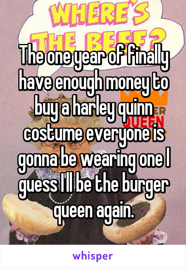 The one year of finally have enough money to buy a harley quinn costume everyone is gonna be wearing one I guess I'll be the burger queen again.