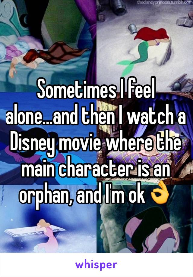 Sometimes I feel alone...and then I watch a Disney movie where the main character is an orphan, and I'm ok👌