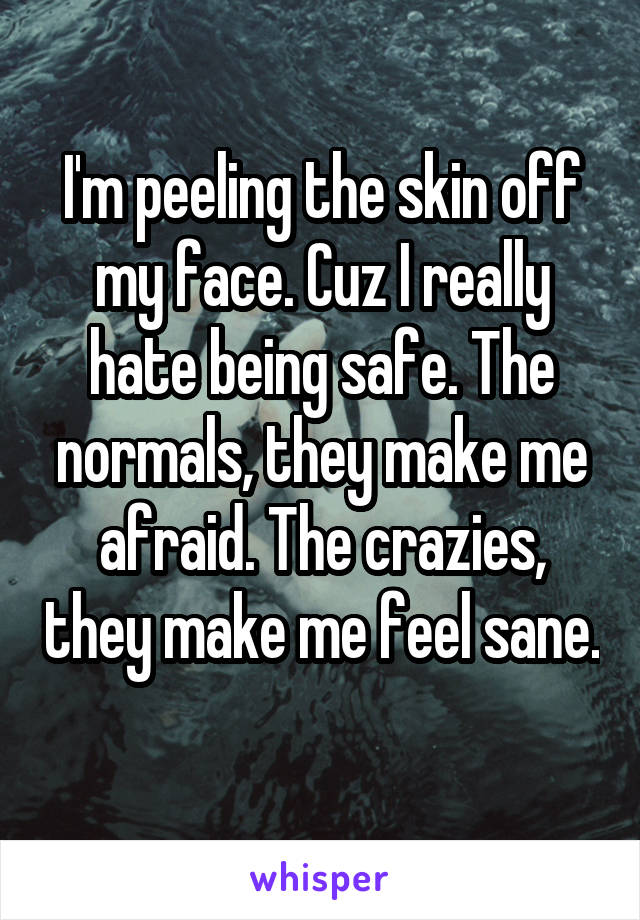 I'm peeling the skin off my face. Cuz I really hate being safe. The normals, they make me afraid. The crazies, they make me feel sane.