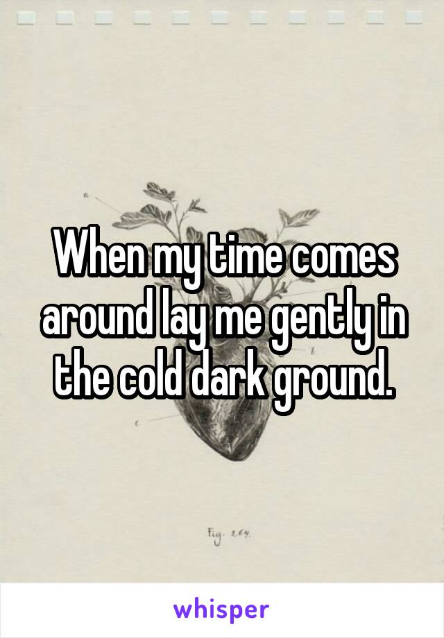 When my time comes around lay me gently in the cold dark ground.