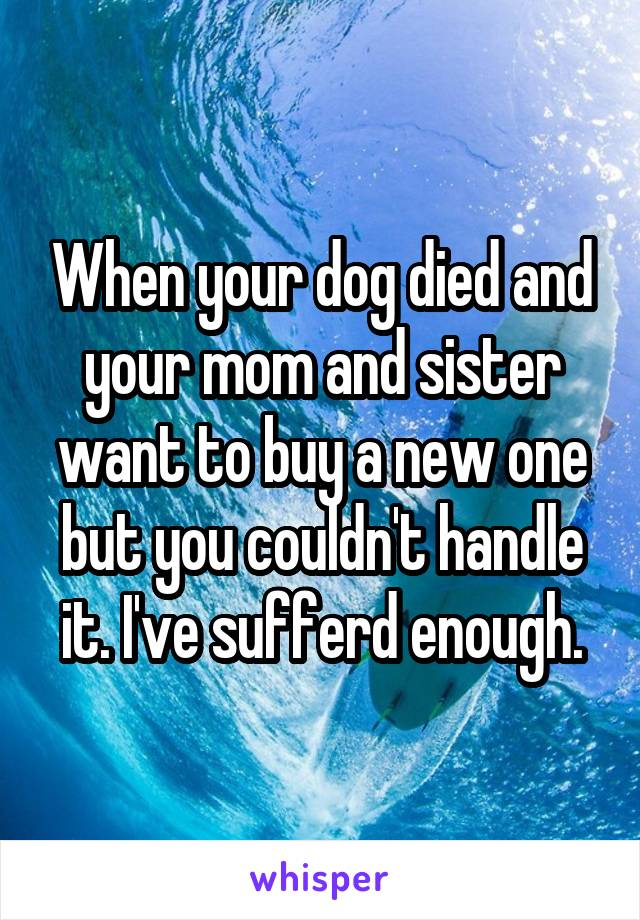 When your dog died and your mom and sister want to buy a new one but you couldn't handle it. I've sufferd enough.