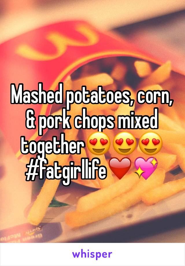 Mashed potatoes, corn, & pork chops mixed together😍😍😍#fatgirllife❤️💖