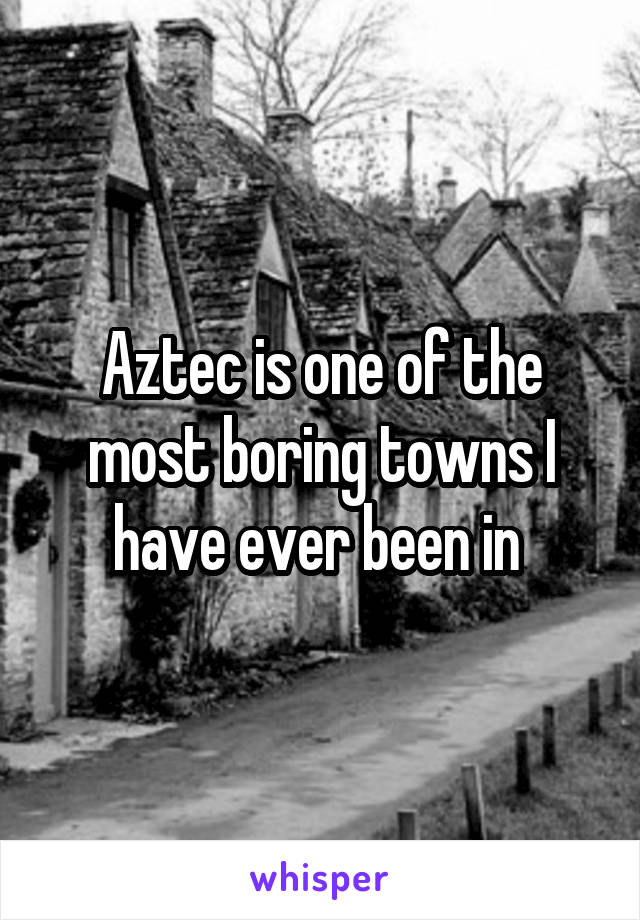 Aztec is one of the most boring towns I have ever been in