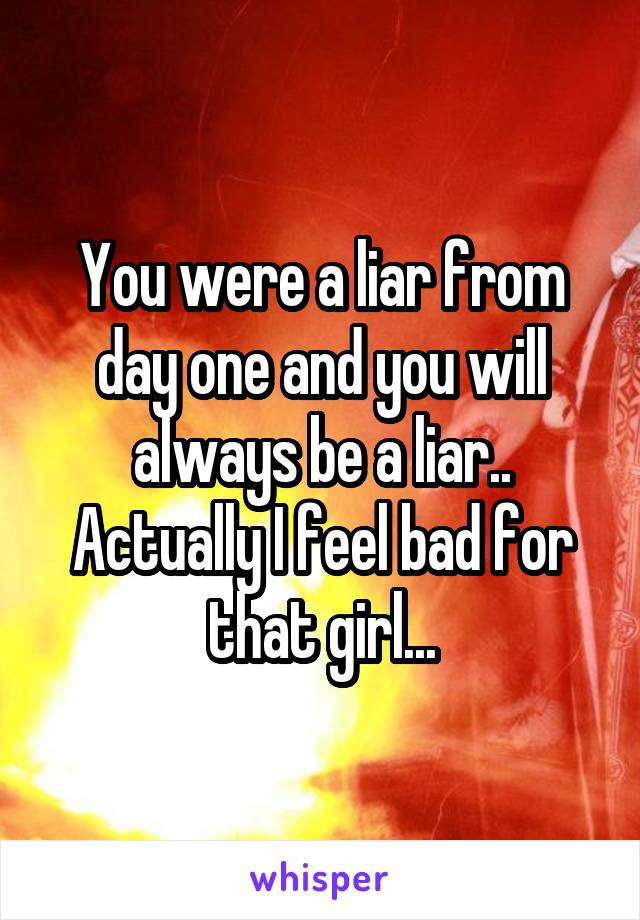 You were a liar from day one and you will always be a liar.. Actually I feel bad for that girl...