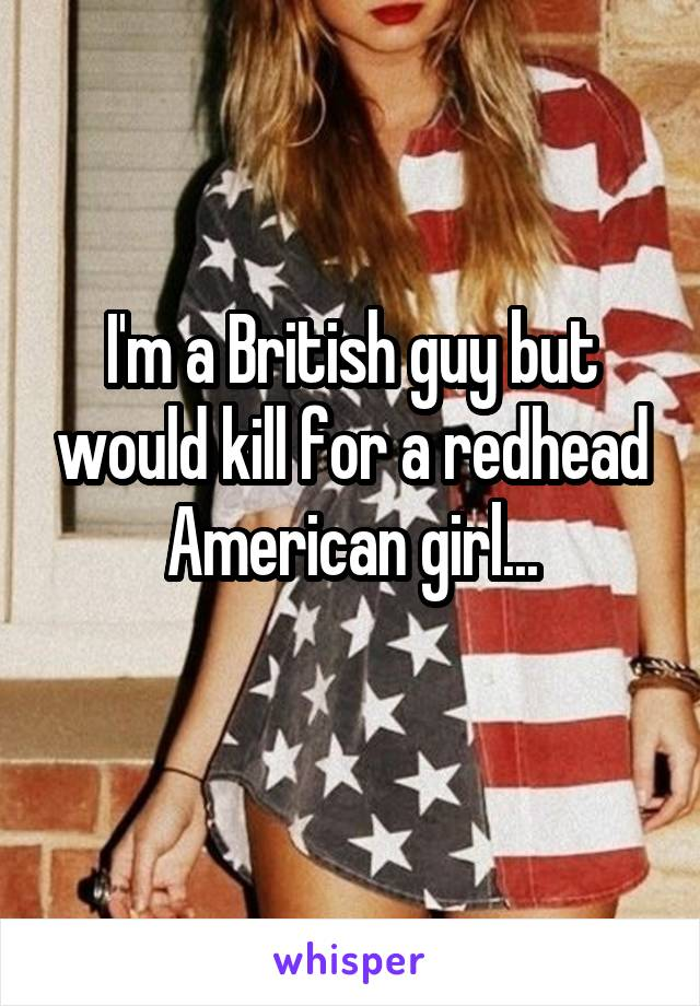 I'm a British guy but would kill for a redhead American girl...