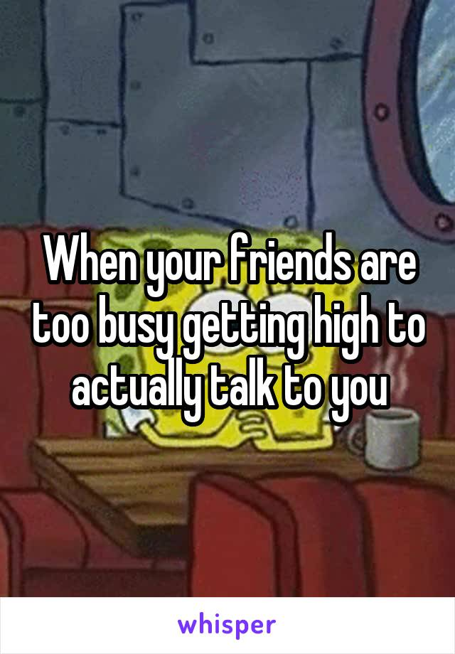When your friends are too busy getting high to actually talk to you