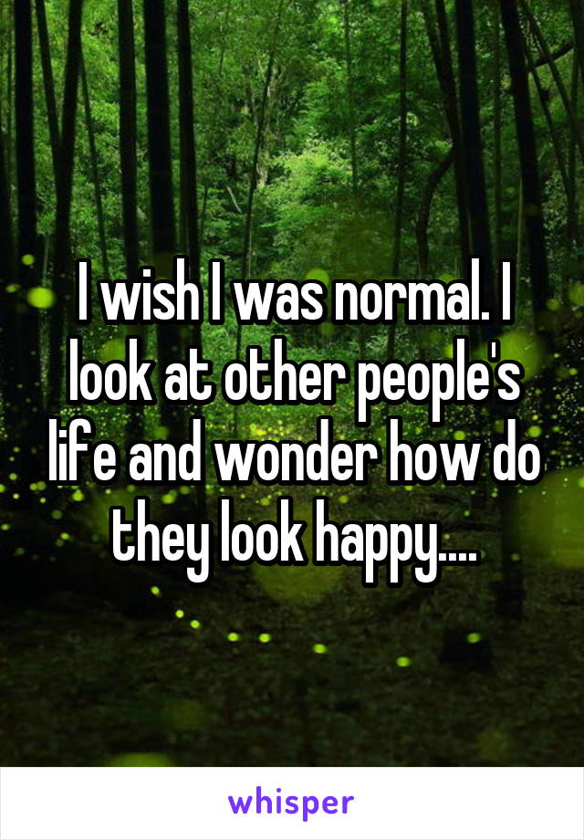 I wish I was normal. I look at other people's life and wonder how do they look happy....