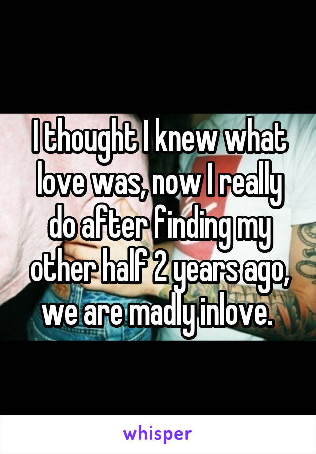 I thought I knew what love was, now I really do after finding my other half 2 years ago, we are madly inlove.
