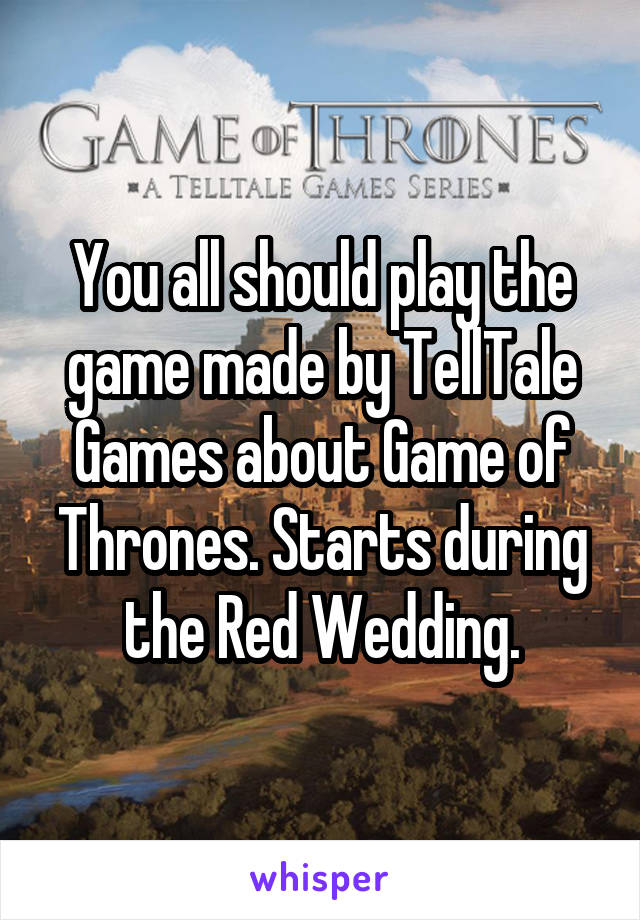 You all should play the game made by TellTale Games about Game of Thrones. Starts during the Red Wedding.