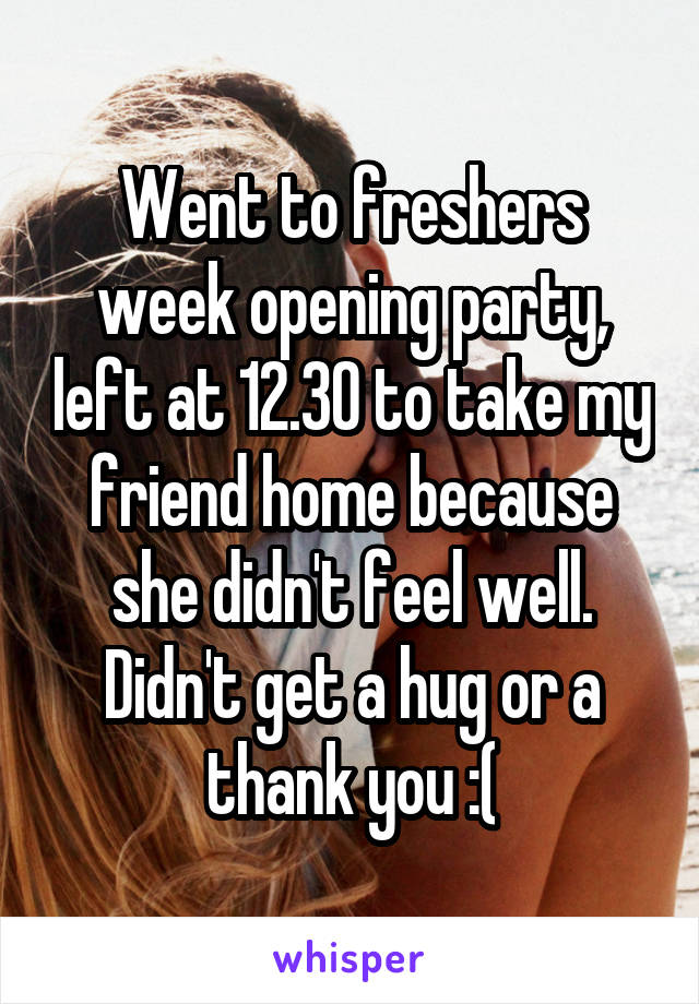 Went to freshers week opening party, left at 12.30 to take my friend home because she didn't feel well. Didn't get a hug or a thank you :(